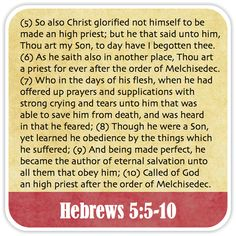 Hebrews 5:5-10 - So also Christ glorified not himself to be made an high priest; but he that said unto him, Thou art my Son, to day have I begotten thee. As he saith also in another place, Thou art a priest for ever after the order of Melchisedec. Who in the days of his flesh, when he had offered up prayers and supplications with strong crying and tears unto him that was able to save him from death, and was heard in that he feared; Though he were a Son, yet learned he obedience by the things