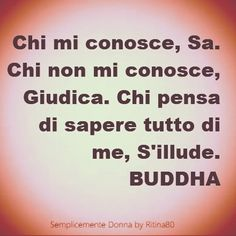 Those who know me, knows. Those who do not know me, judge. Those who think they know everything about me, illusion Buddha, Cogito Ergo Sum, Love Quotes, Inspirational Quotes, Italian Quotes, Ways To Be Happier, Magic Words, How I Feel, True Stories