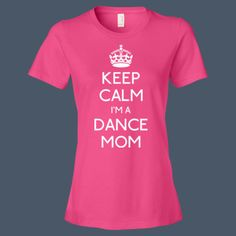 Keep Calm I'm a Dance Mom Shirt for mothers of dancers