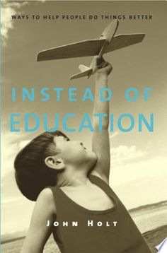 Instead of Education PDF By:John Holt,John Caldwell Holt Published on 2004 by Sentient Publications Holt's most direct and radical challenge. Free Books, Good Books, Clarion Call, John Holt, Educational Videos, Learning Centers, Atheist, Helping People, Status Quo