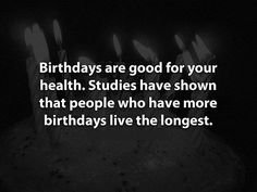 Birthdays are good for your health. Studies show that people who have more birthdays live longer.