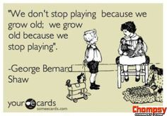 """""""We don't stop playing because we grow old; we grow old because we stop playing""""."""
