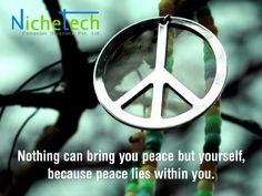 Nothing can bring you peace but yourself, because peace lies within you.