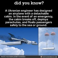 A Ukranian engineer has designed an airplane with a detachable cabin. In the event of an emergency, the cabin breaks off, deploys parachutes, and floats passengers safely to the sea or ground.  Source