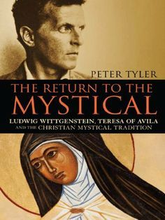 Return to the Mystical: Ludwig Wittgenstein, Teresa of Avila and the Christian Mystical Tradition by Peter Tyler.