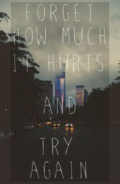 """Forget how much it hurts and try again."""