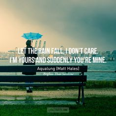 Brighter than Sunshine      Let the rain fall, I don't care. I'm yours and suddenly you're mine.  - Aqualung (Matt Hales)  Photo credit/Quote credit/ Submit yours here.