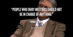 People who enjoy meetings should not be in charge of anything. – Thomas Sowell