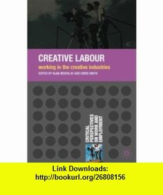 Creative Labour Working in the Creative Industries (Critical Perspectives on Work and Employment) (9780230222007) Alan McKinlay, Chris Smith , ISBN-10: 0230222005  , ISBN-13: 978-0230222007 ,  , tutorials , pdf , ebook , torrent , downloads , rapidshare , filesonic , hotfile , megaupload , fileserve
