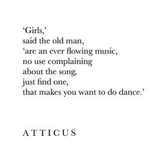 """'Girls,' said the old man, 'are an ever flowing music, no use complaining about the song, just find one, that makes you want to do dance.'"""