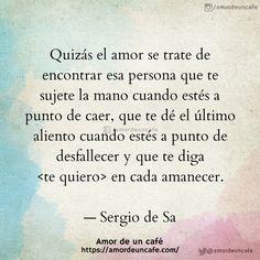 """""""Quizás el amor se trate de encontrar esa persona que te sujete la mano cuando estés a punto de caer, que te dé el último aliento cuando estés a punto de desfallecer y que te diga <te quiero> en cada amanecer.""""Sergio de Sa"""