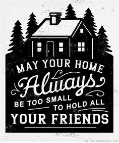 May your home always be too small to hold all your friends