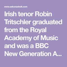 Irish tenor Robin Tritschler graduated from the Royal Academy of Music and was a BBC New Generation Artist. He performed with the Welsh National Opera (Almaviva, Nemorino, Narraboth, Ferrando, Don Ottavio and Belmonte), Nantes Opera, Stadttheater Klagenfurt, La Monnaie Brussels and Teatro Colon Buenos Aires; in concert with the BBC Philharmonic, BBC Symphony and Scottish Chamber orchestras, London Philharmonic Orchestra (Jurowski, Nézet-Séguin and Stutzmann), Bournemouth Symphony Orchestra… Royal Academy Of Music, E Flat Major, Song One, Music Magazines, Concert Hall, Recital, Bbc News, Robin, Songs