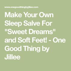 """Make Your Own Sleep Salve For """"Sweet Dreams"""" and Soft Feet! - One Good Thing by Jillee"""