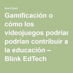 Gamificación o cómo los videojuegos podrían contribuir a la educación – Blink EdTech Videogames
