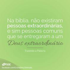 """""""Na bíblia, não existiram pessoas extraordinárias, e sim pessoas comuns que se entregaram a um Deus extraordinário"""""""