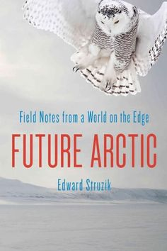 Future Arctic: Field Notes from a World on the Edge