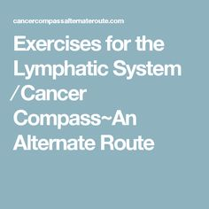 Exercises for the Lymphatic System ⁄ Cancer Compass~An Alternate Route