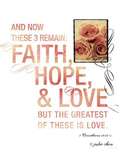 And now these three remain: faith, hope and love. But the greatest of these is love. ~1 Corinthians 13:13