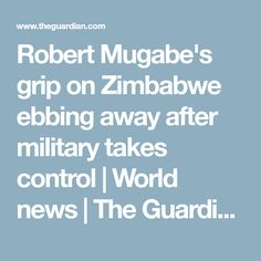 Robert Mugabe's grip on Zimbabwe ebbing away after military takes control | World news | The Guardian