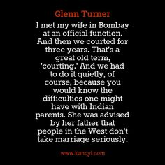 """""""I met my wife in Bombay at an official function. And then we courted for three years. That's a great old term, 'courting.' And we had to do it quietly, of course, because you would know the difficulties one might have with Indian parents. She was advised by her father that people in the West don't take marriage seriously."""", Glenn Turner"""