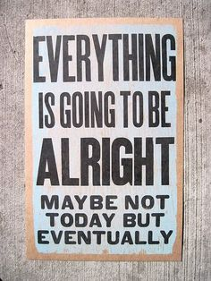 Everything is going to be alright.  Trust me!
