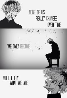 Anime- Tokyo Ghouk Character- Kaneki Quote No one really changes over time we only become more fully what we are Sad Anime Quotes, Manga Quotes, Naruto Quotes, Eto Tokyo Ghoul, Tokyo Ghoul Quotes, Tokyo Ghoul Wallpapers, Hxh Characters, Dark Quotes, Kaneki