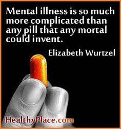 Insightful quote on mental illness - Mental illness is so much more complicated than any pill that any mortal could invent.