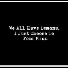 We all have demons. I just choose to feed mine.
