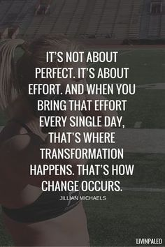 It's not about perfect. It's about effort. And when you bring that effort every single day. That's where transformation happens. That's how change occurs. Jillian Michaels
