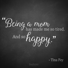 "Celebrity Quote: ""Being a mom has made me so tired. And so happy."" -Tina Fey"
