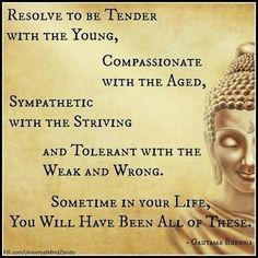 Resolve to be tender with the young, compassionate with the aged...