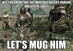 video game logic skyrim muggers  In my case its the chick who killed a dragon and ate its soul