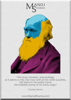 """Charles Darwin - Manoj Sharma    """"We must, however, acknowledge, as it seems to me, that man with all his noble qualities, still bears in his bodily frame the indelible stamp of his lowly origin."""""""