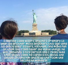This is amazing and so true. He always cared for his sisters and was a overall amazing brother for being a teenager. My friend has a teenage brother that acts like he doesn't care about her. This shows how a caring person Caleb was.