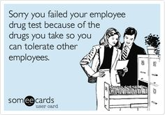 Sorry you failed your employee drug test because of the drugs you take so you can tolerate other employees.