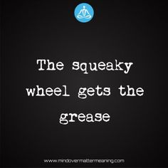 life quotes - The-squeaky-wheel-gets-the-grease Mind Over Matter Meaning, Life Proverbs, Grease, Deep Thoughts, Real Talk, Consciousness, It Works, Southern, Life Quotes