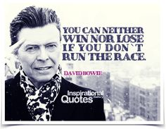 You can neither win nor lose if you don`t run the race. #DavidBowie.
