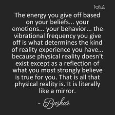 The energy you give off based on your beliefs, your emotions, your behavior, the vibrational frequency you give off is what determines the kind of reality experience you have Bashar-Darryl Anka Spiritual Growth, Spiritual Quotes, Enlightenment Quotes, Chakra, Everything Is Energy, A Course In Miracles, Daily Affirmations, Affirmations Success, Spiritual Awakening
