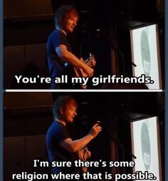 I will find that religion. Then find Ed Sheeran. And we will get married and…