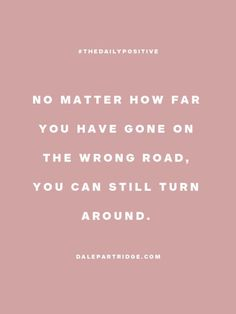 No matter how far you have gone on the wrong road, you can still turn around.