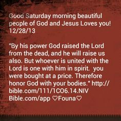 """Good Saturday morning beautiful people of God and Jesus Loves you! 12/28/13  """"By his power God raised the Lord from the dead, and he will raise us also. But whoever is united with the Lord is one with him in spirit.  you were bought at a price. Therefore honor God with your bodies."""" http://bible.com/111/1CO6.14.NIV Bible.com/app ♡Founa♡"""