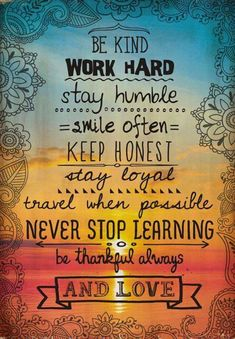 """Thought of the day! """"Be Kind Work Work Hard Stay Humble Smile Often Keep Honest Stay Loyal Travel When Possible Never Stop Learning Be Thankful Always And Love. Great Quotes, Quotes To Live By, Me Quotes, Be Kind Quotes, 2015 Quotes, Mottos To Live By, Pain Quotes, Beauty Quotes, Change Quotes"""