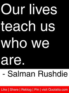 Our lives teach us who we are. - Salman Rushdie #quotes #quotations