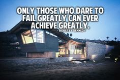 Only those who dare to fail greatly can ever achieve greatly. – Robert Kennedy
