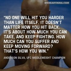 """No one will hit you harder than life itself. It doesn't matter how you hit back. It's about how much you can take, and keep fighting. How much can you suffer and keep moving forward? That's how you win."" — Anderson Silva, UFC Middleweight Champion (Submitted by Cris / submit a quote)"