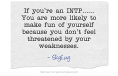 If you're an INTP…… You are more likely to make fun of yourself because you don't feel threatened by your weaknesses.