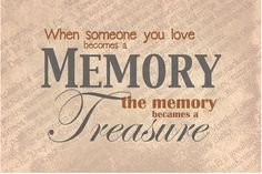 Memories. A great saying for a funeral or memorial service. When someone you love becomes a Memory, the memory becomes a Treasure.