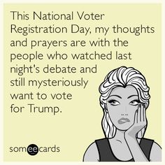 This National Voter Registration Day, my thoughts and prayers are with the people who watched last night's debate and still mysteriously want to vote for Drumpf. | News Ecard