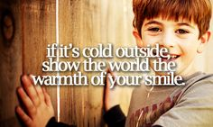 """If it's cold outside, show the world the warmth of your smile."" Rascal Flatts, My Wish"
